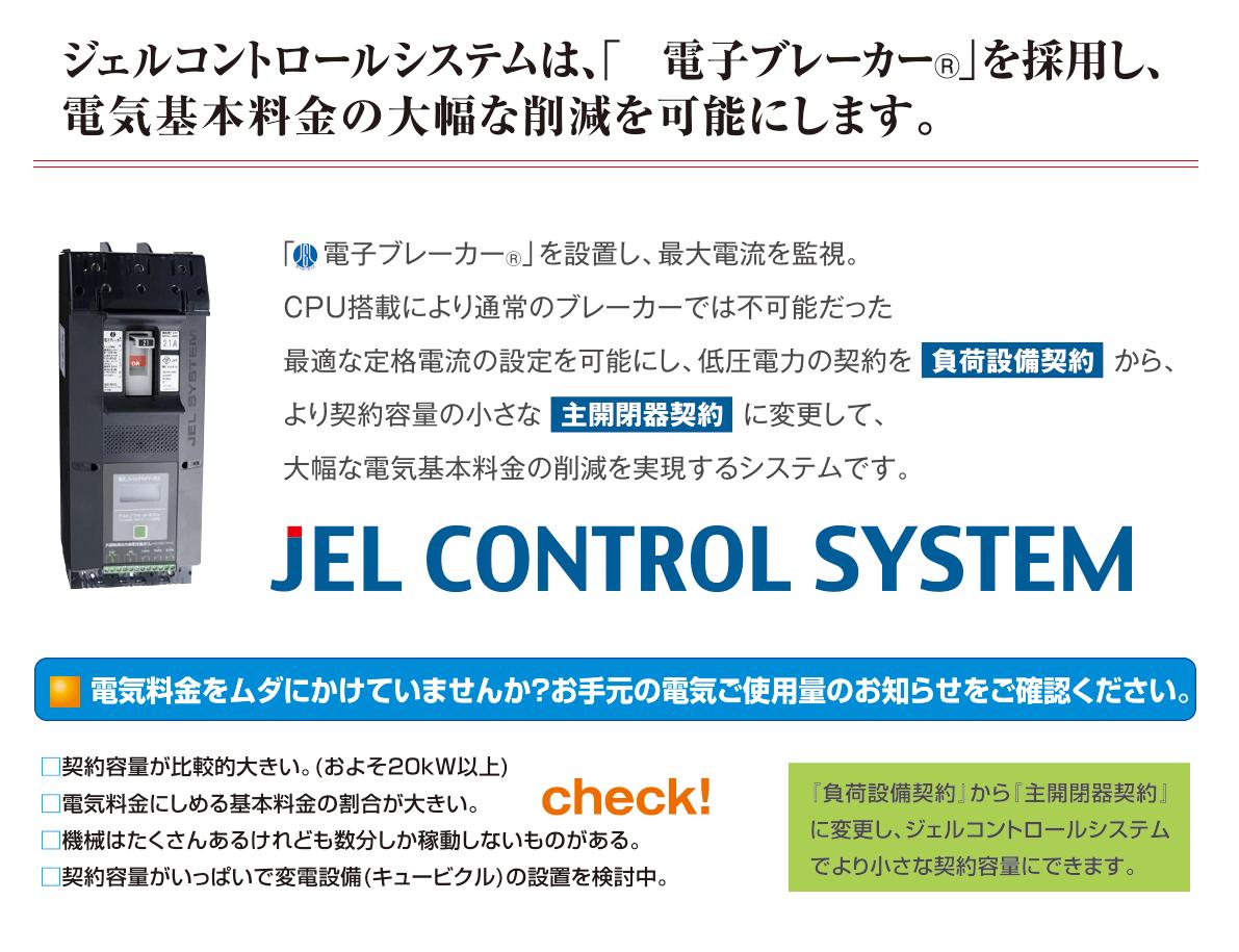 ジェルコントロールシステムは、 高性能電子デジタル開閉器を採用し最大電力消費を監視・制御。 電気基本料金の大幅な削減を可能にします。